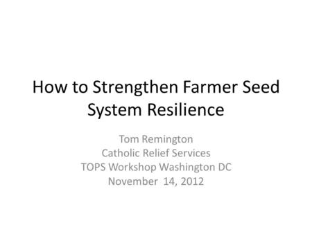 How to Strengthen Farmer Seed System Resilience Tom Remington Catholic Relief Services TOPS Workshop Washington DC November 14, 2012.