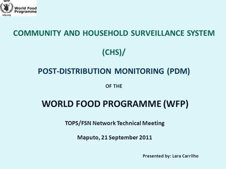 COMMUNITY AND HOUSEHOLD SURVEILLANCE SYSTEM (CHS)/ POST-DISTRIBUTION MONITORING (PDM) OF THE WORLD FOOD PROGRAMME (WFP) TOPS/FSN Network Technical Meeting.