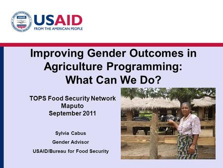Improving Gender Outcomes in Agriculture Programming: What Can We Do? Sylvia Cabus Gender Advisor USAID/Bureau for Food Security 1a TOPS Food Security.