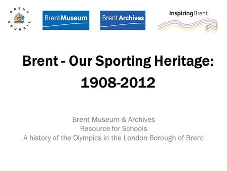 Brent Museum & Archives Resource for Schools A history of the Olympics in the London Borough of Brent Brent - Our Sporting Heritage: 1908-2012.