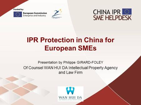 IPR Protection in China for European SMEs Presentation by Philippe GIRARD-FOLEY Of Counsel WAN HUI DA Intellectual Property Agency and Law Firm.