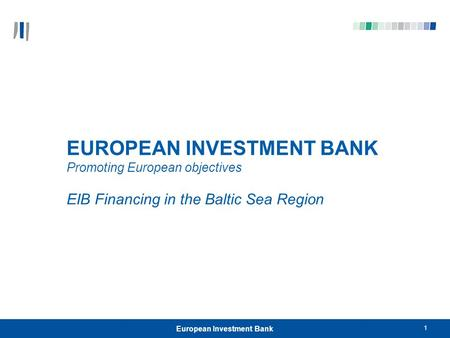 1 European Investment Bank EUROPEAN INVESTMENT BANK Promoting European objectives EIB Financing in the Baltic Sea Region.