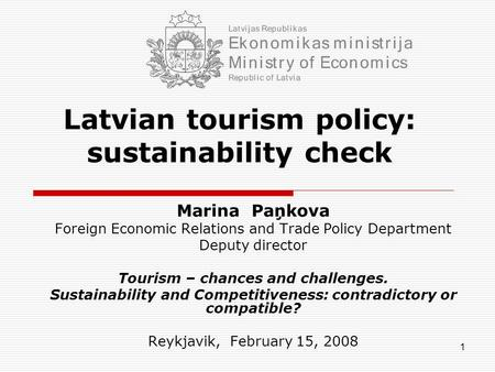 1 Latvian tourism policy: sustainability check Marina Paņkova Foreign Economic Relations and Trade Policy Department Deputy director Tourism – chances.