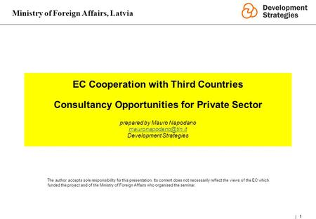 Ministry of Foreign Affairs, Latvia 1 EC Cooperation with Third Countries Consultancy Opportunities for Private Sector prepared by Mauro Napodano