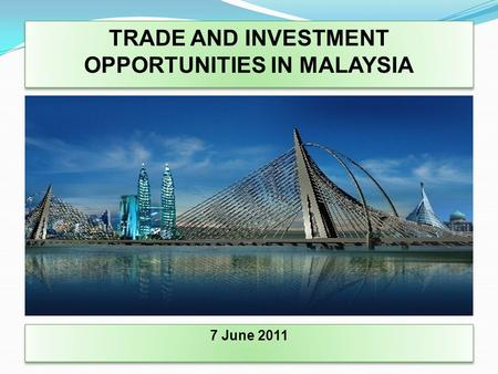 TRADE AND INVESTMENT OPPORTUNITIES IN MALAYSIA 7 June 2011.