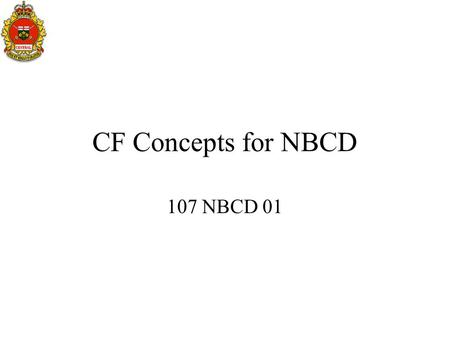 CF Concepts for NBCD 107 NBCD 01. Introduction Purpose of NBC Defence Introduction to NBC Warfare Local Alarms Warning Signals Survival Rule Immediate.