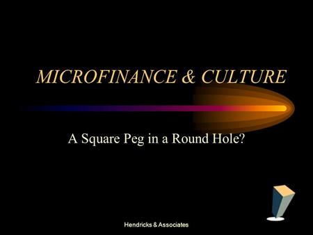 Hendricks & Associates MICROFINANCE & CULTURE A Square Peg in a Round Hole?