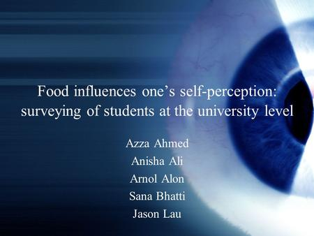 Food influences one's self-perception: surveying of students at the university level Azza Ahmed Anisha Ali Arnol Alon Sana Bhatti Jason Lau.