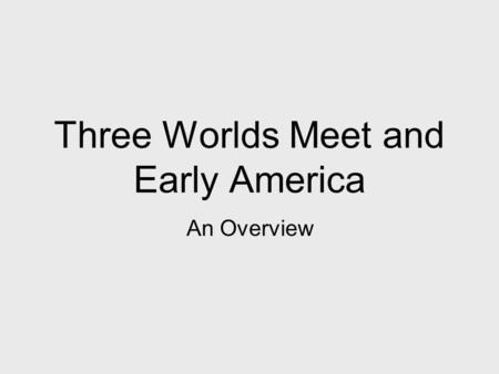 Three Worlds Meet and Early America An Overview. When: Where: What: 1492 (and beyond) North, Central and South America A mixing of peoples and cultures.