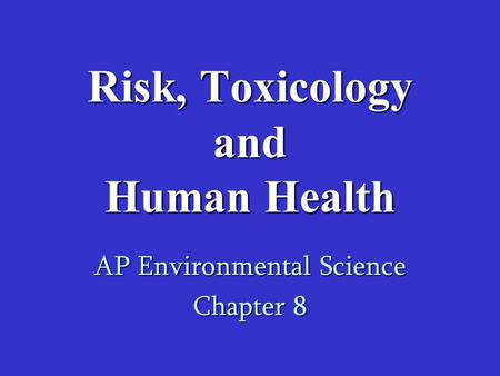 Risk, Toxicology and Human Health AP Environmental Science Chapter 8.