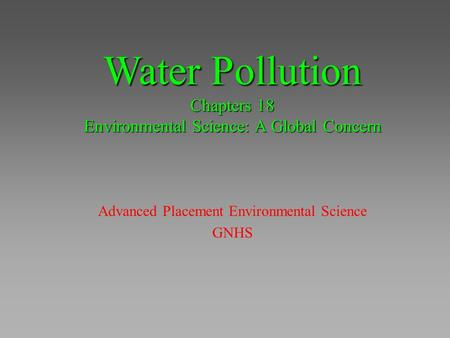 Water Pollution Chapters 18 Environmental Science: A Global Concern Advanced Placement Environmental Science GNHS.