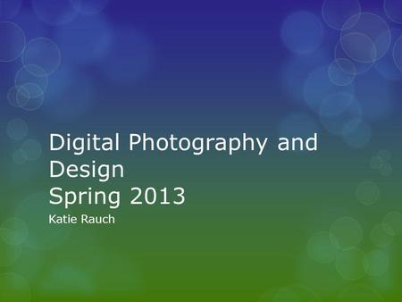 Digital Photography and Design Spring 2013 Katie Rauch.