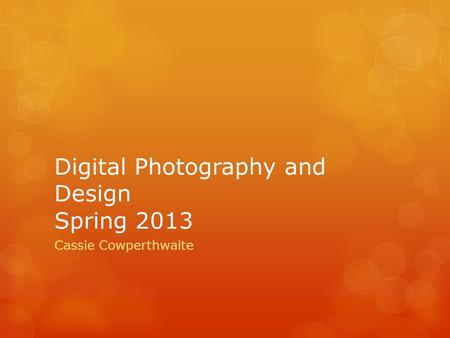 Digital Photography and Design Spring 2013 Cassie Cowperthwaite.
