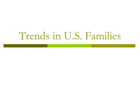 Trends in U.S. Families. NO children?  19% of married couples in the U.S. never have children The more education a women has, the less likely she is.