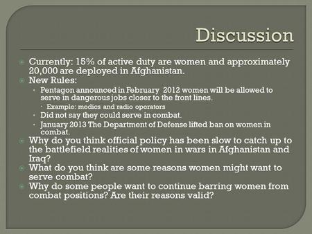  Currently: 15% of active duty are women and approximately 20,000 are deployed in Afghanistan.  New Rules: Pentagon announced in February 2012 women.