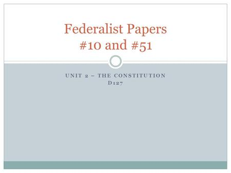 UNIT 2 – THE CONSTITUTION D127 Federalist Papers #10 and #51.