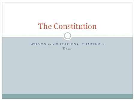WILSON (10 TH EDITION), CHAPTER 2 D127 The Constitution.