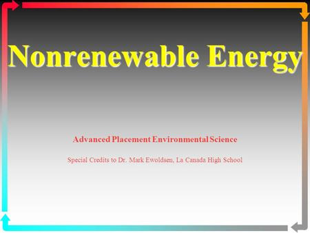 Nonrenewable Energy Nonrenewable Energy Advanced Placement Environmental Science Special Credits to Dr. Mark Ewoldsen, La Canada High School.