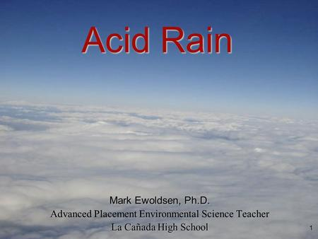 1 Mark Ewoldsen, Ph.D. Advanced Placement Environmental Science Teacher La Cañada High School Acid Rain.