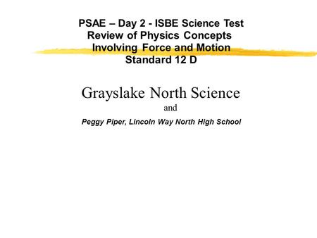 PSAE – Day 2 - ISBE Science Test Review of Physics Concepts Involving Force and Motion Standard 12 D Peggy Piper, Lincoln Way North High School Grayslake.
