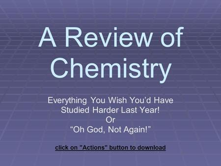 "A Review of Chemistry Everything You Wish You'd Have Studied Harder Last Year! Or ""Oh God, Not Again!"" click on Actions button to download."
