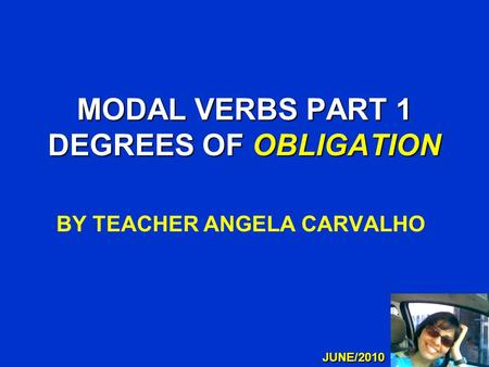 MODAL VERBS PART 1 DEGREES OF OBLIGATION BY TEACHER ANGELA CARVALHO JUNE/2010.
