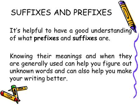 SUFFIXES AND PREFIXES It's helpful to have a good understanding of what prefixes and suffixes are. Knowing their meanings and when they are generally used.