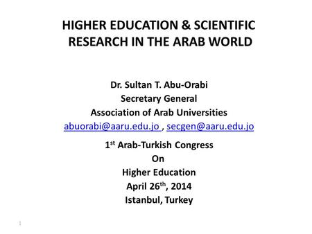 1 HIGHER EDUCATION & SCIENTIFIC RESEARCH IN THE ARAB WORLD Dr. Sultan T. Abu-Orabi Secretary General Association of Arab Universities