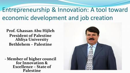 Entrepreneurship & Innovation: A tool toward economic development and job creation Prof. Ghassan Abu Hijleh President of Palestine Ahliya University Bethlehem.