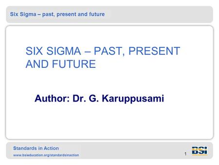 Six Sigma – past, present and future Standards in Action www.bsieducation.org/standardsinaction 1 SIX SIGMA – PAST, PRESENT AND FUTURE Author: Dr. G. Karuppusami.