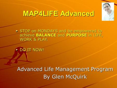 MAP4LIFE Advanced Advanced Life Management Program By Glen McQuirk STOP on MONDAYS and be empowered to achieve BALANCE and PURPOSE in LIFE, WORK & PLAY.