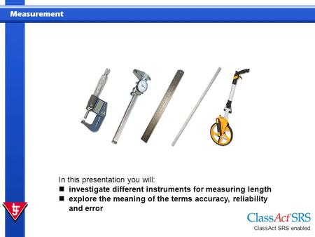 Measurement In this presentation you will: investigate different instruments for measuring length explore the meaning of the terms accuracy, reliability.