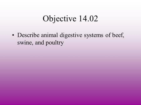 Objective 14.02 Describe animal digestive systems of beef, swine, and poultry.