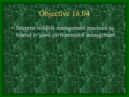 Objective 16.04 Interpret wildlife management practices as related to good environmental management.