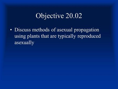 Objective 20.02 Discuss methods of asexual propagation using plants that are typically reproduced asexually.