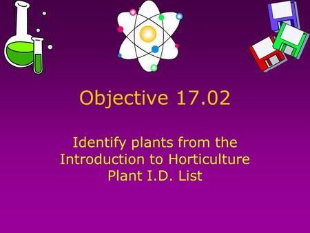 Objective 17.02 Identify plants from the Introduction to Horticulture Plant I.D. List.