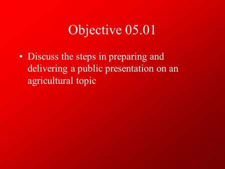 Objective 05.01 Discuss the steps in preparing and delivering a public presentation on an agricultural topic.