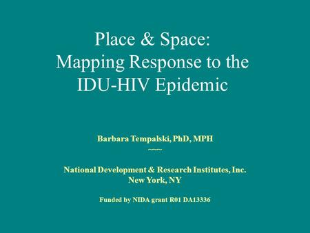 Place & Space: Mapping Response to the IDU-HIV Epidemic Barbara Tempalski, PhD, MPH ~~~ National Development & Research Institutes, Inc. New York, NY Funded.