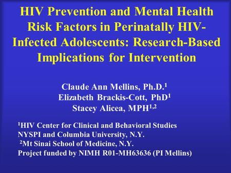 HIV Prevention and Mental Health Risk Factors in Perinatally HIV- Infected Adolescents: Research-Based Implications for Intervention Claude Ann Mellins,