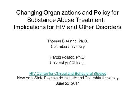 Changing Organizations and Policy for Substance Abuse Treatment: Implications for HIV and Other Disorders Thomas D'Aunno, Ph.D. Columbia University Harold.