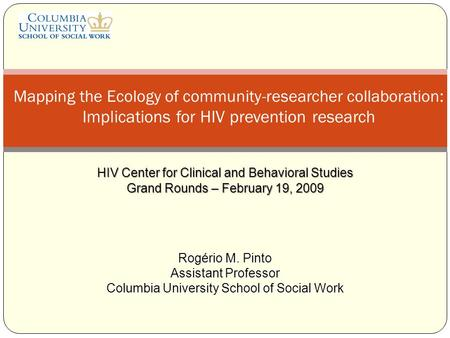 HIV Center for Clinical and Behavioral Studies Grand Rounds – February 19, 2009 Mapping the Ecology of community-researcher collaboration: Implications.