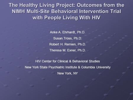 The Healthy Living Project: Outcomes from the NIMH Multi-Site Behavioral Intervention Trial with People Living With HIV Anke A. Ehrhardt, Ph.D. Susan Tross,