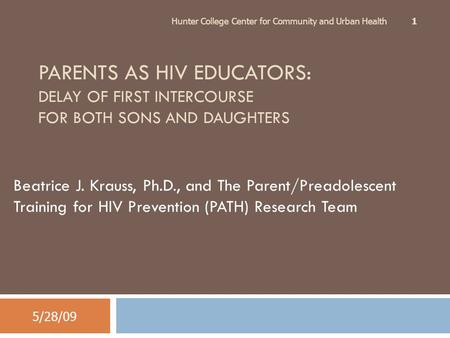 PARENTS AS HIV EDUCATORS: DELAY OF FIRST INTERCOURSE FOR BOTH SONS AND DAUGHTERS Beatrice J. Krauss, Ph.D., and The Parent/Preadolescent Training for HIV.