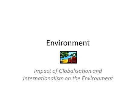 Environment Impact of Globalisation and Internationalism on the Environment.