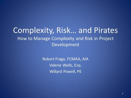 Complexity, Risk… and Pirates How to Manage Complexity and Risk in Project Development Robert Fraga, FCMAA, AIA Valerie Wells, Esq. Willard Powell, PE.