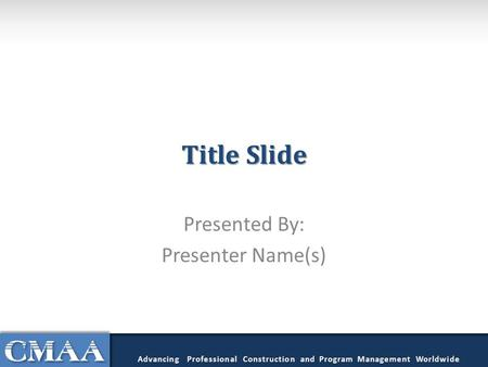Title Slide Presented By: Presenter Name(s) Advancing Professional Construction and Program Management Worldwide.