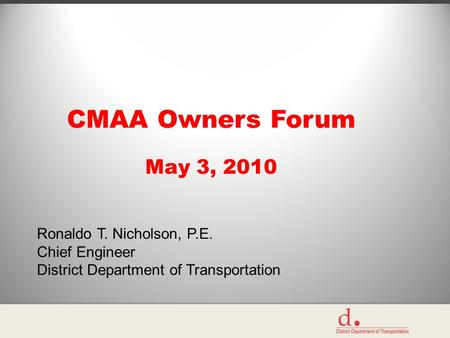 CMAA Owners Forum May 3, 2010 Ronaldo T. Nicholson, P.E. Chief Engineer District Department of Transportation.