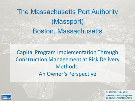 Capital Program Implementation Through Construction Management at Risk Delivery Methods- An Owner's Perspective The Massachusetts Port Authority (Massport)