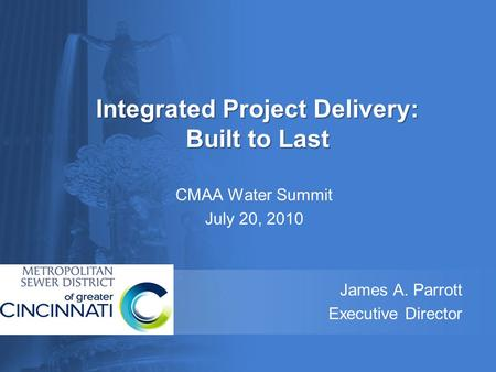 Integrated Project Delivery: Built to Last CMAA Water Summit July 20, 2010 James A. Parrott Executive Director.