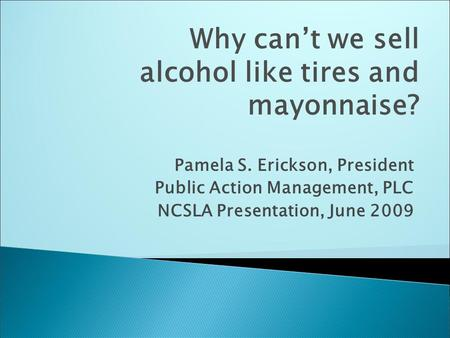 Pamela S. Erickson, President Public Action Management, PLC NCSLA Presentation, June 2009 Why can't we sell alcohol like tires and mayonnaise?